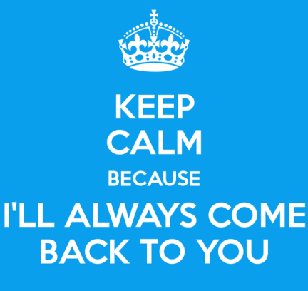 keep-calm-because-ill-always-come-back-to-you.jpg